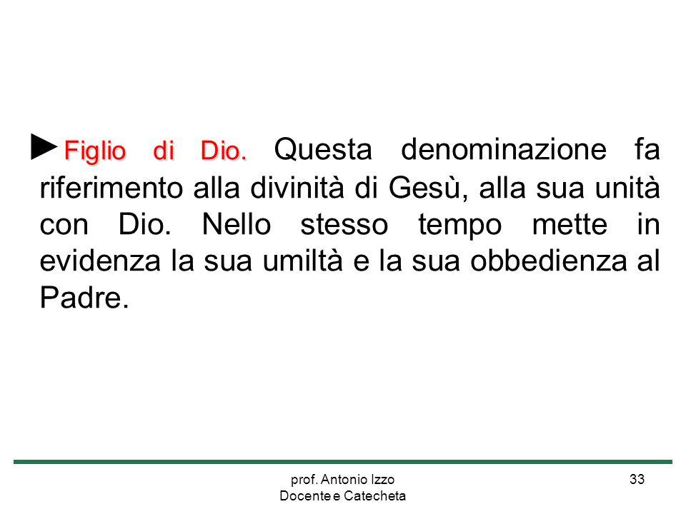 prof. Antonio Izzo Docente e Catecheta 33 Figlio di Dio. ► Figlio di Dio. Questa denominazione fa riferimento alla divinità di Gesù, alla sua unità co