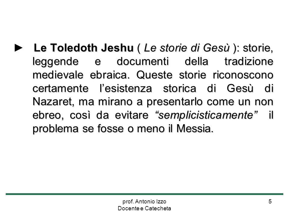 prof. Antonio Izzo Docente e Catecheta 5 Le Toledoth Jeshu ( Le storie di Gesù ): storie, leggende e documenti della tradizione medievale ebraica. Que