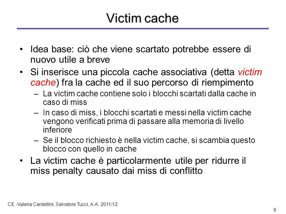 CE -Valeria Cardellini, Salvatore Tucci, A.A. 2011/12 9 Victim cache Idea base: ciò che viene scartato potrebbe essere di nuovo utile a breve Si inser