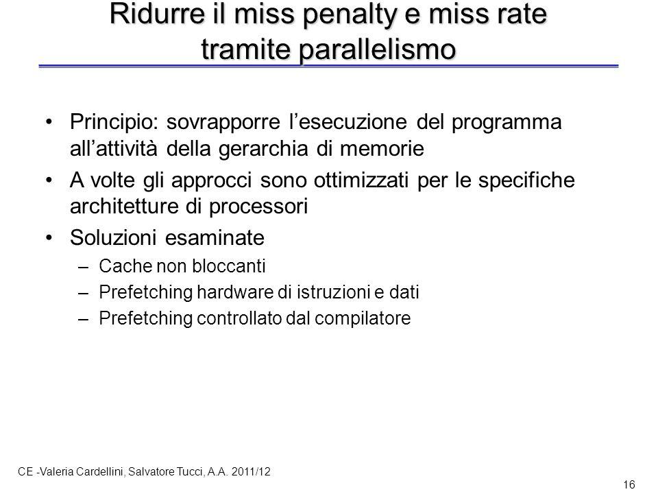 CE -Valeria Cardellini, Salvatore Tucci, A.A. 2011/12 16 Ridurre il miss penalty e miss rate tramite parallelismo Principio: sovrapporre l'esecuzione