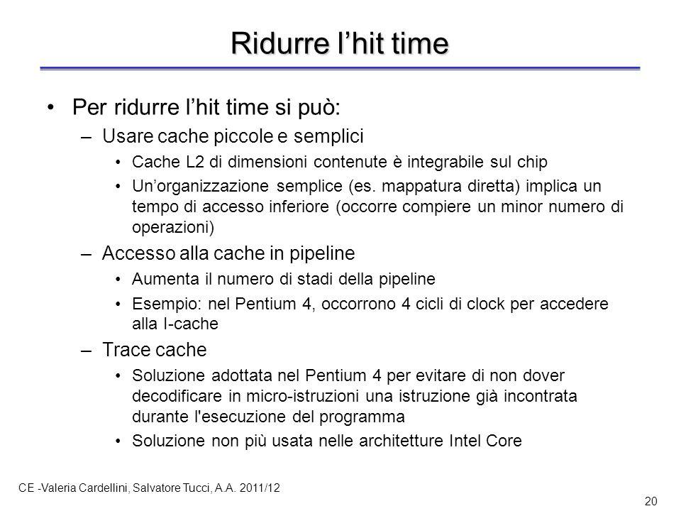 CE -Valeria Cardellini, Salvatore Tucci, A.A. 2011/12 20 Ridurre l'hit time Per ridurre l'hit time si può: –Usare cache piccole e semplici Cache L2 di