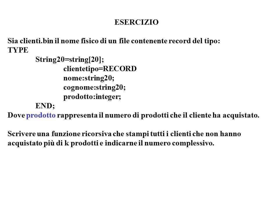 ESERCIZIO Sia clienti.bin il nome fisico di un file contenente record del tipo: TYPE String20=string[20]; clientetipo=RECORD nome:string20; cognome:string20; prodotto:integer; END; Dove prodotto rappresenta il numero di prodotti che il cliente ha acquistato.