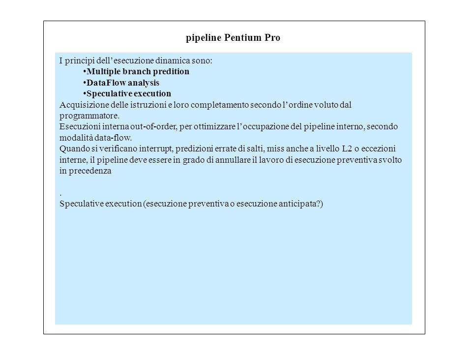pipeline Pentium Pro I principi dell'esecuzione dinamica sono: Multiple branch predition DataFlow analysis Speculative execution Acquisizione delle istruzioni e loro completamento secondo l'ordine voluto dal programmatore.