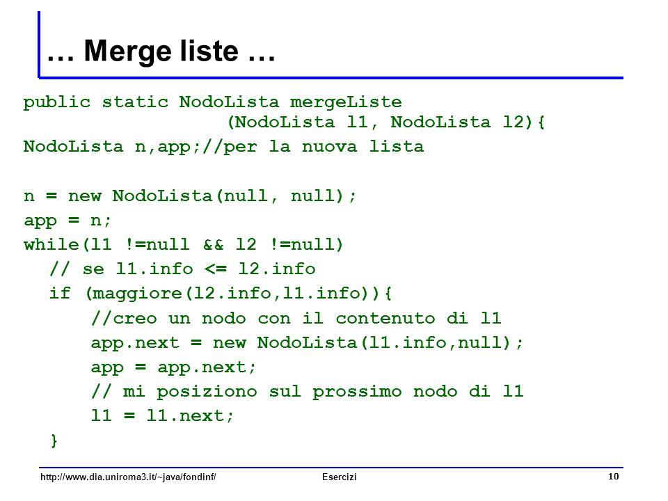 10 http://www.dia.uniroma3.it/~java/fondinf/Esercizi … Merge liste … public static NodoLista mergeListe (NodoLista l1, NodoLista l2){ NodoLista n,app;
