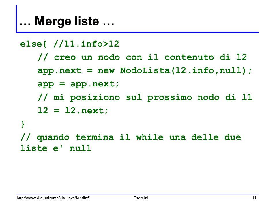 11 http://www.dia.uniroma3.it/~java/fondinf/Esercizi … Merge liste … else{ //l1.info>l2 // creo un nodo con il contenuto di l2 app.next = new NodoList