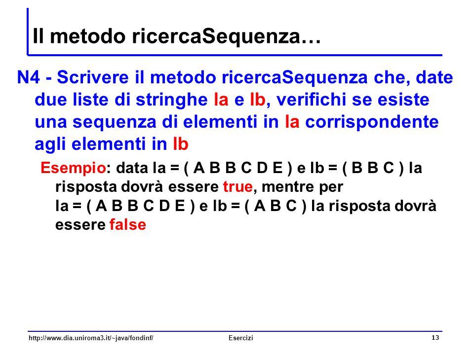 13 http://www.dia.uniroma3.it/~java/fondinf/Esercizi Il metodo ricercaSequenza… N4 - Scrivere il metodo ricercaSequenza che, date due liste di stringh