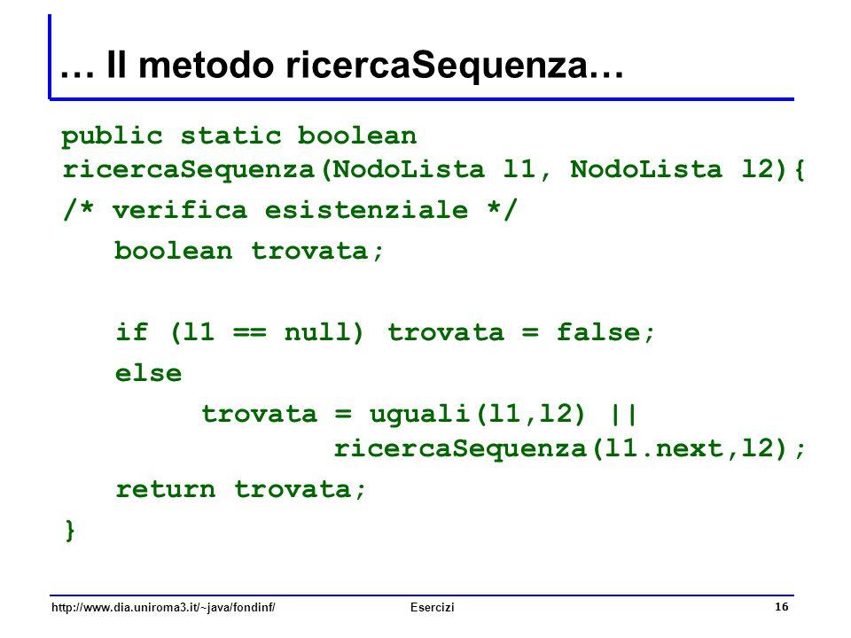 16 http://www.dia.uniroma3.it/~java/fondinf/Esercizi … Il metodo ricercaSequenza… public static boolean ricercaSequenza(NodoLista l1, NodoLista l2){ /