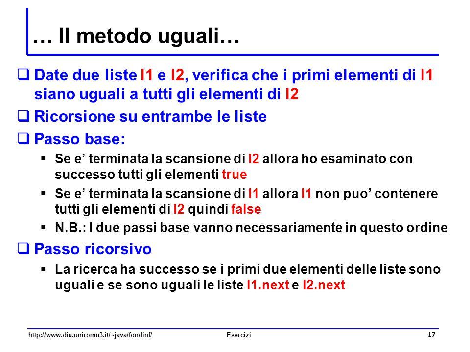 17 http://www.dia.uniroma3.it/~java/fondinf/Esercizi … Il metodo uguali…  Date due liste l1 e l2, verifica che i primi elementi di l1 siano uguali a
