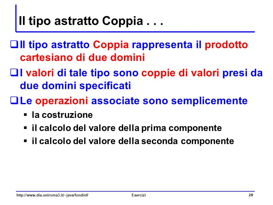 28 http://www.dia.uniroma3.it/~java/fondinf/Esercizi Il tipo astratto Coppia...  Il tipo astratto Coppia rappresenta il prodotto cartesiano di due do
