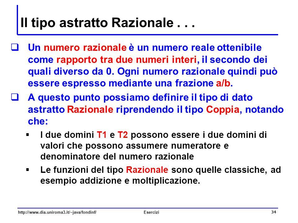 34 http://www.dia.uniroma3.it/~java/fondinf/Esercizi Il tipo astratto Razionale...  Un numero razionale è un numero reale ottenibile come rapporto tr