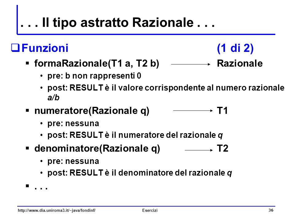 36 http://www.dia.uniroma3.it/~java/fondinf/Esercizi... Il tipo astratto Razionale...  Funzioni(1 di 2)  formaRazionale(T1 a, T2 b) Razionale pre: b