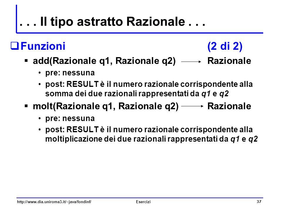 37 http://www.dia.uniroma3.it/~java/fondinf/Esercizi... Il tipo astratto Razionale...  Funzioni (2 di 2)  add(Razionale q1, Razionale q2) Razionale