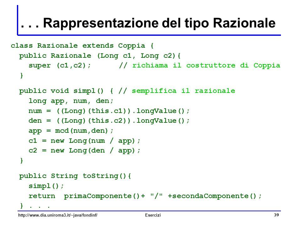 39 http://www.dia.uniroma3.it/~java/fondinf/Esercizi... Rappresentazione del tipo Razionale class Razionale extends Coppia { public Razionale (Long c1