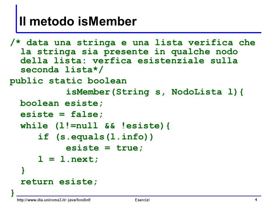 4 http://www.dia.uniroma3.it/~java/fondinf/Esercizi Il metodo isMember /* data una stringa e una lista verifica che la stringa sia presente in qualche