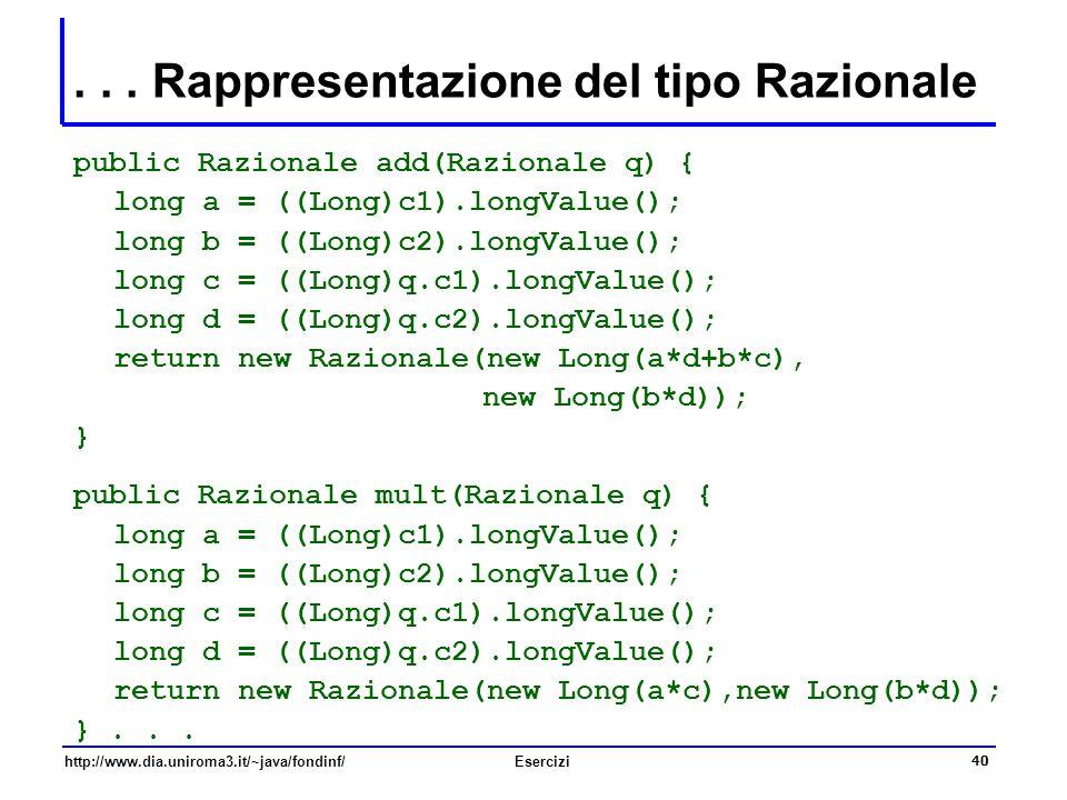 40 http://www.dia.uniroma3.it/~java/fondinf/Esercizi... Rappresentazione del tipo Razionale public Razionale add(Razionale q) { long a = ((Long)c1).lo