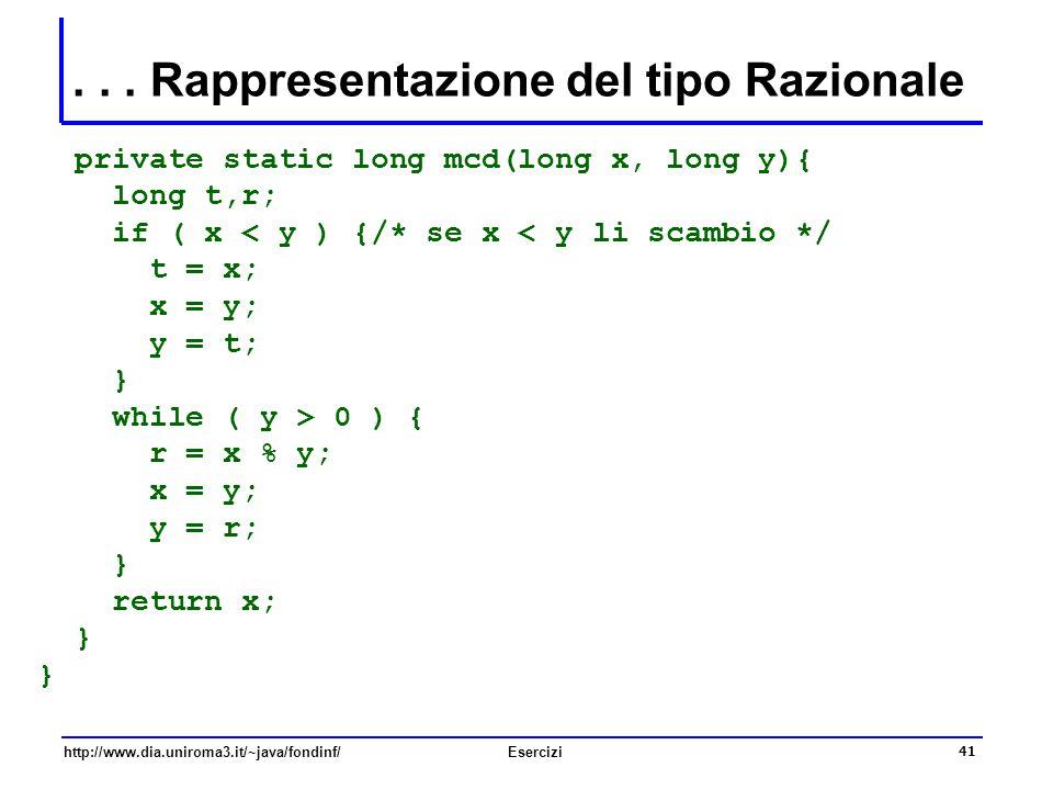 41 http://www.dia.uniroma3.it/~java/fondinf/Esercizi... Rappresentazione del tipo Razionale private static long mcd(long x, long y){ long t,r; if ( x