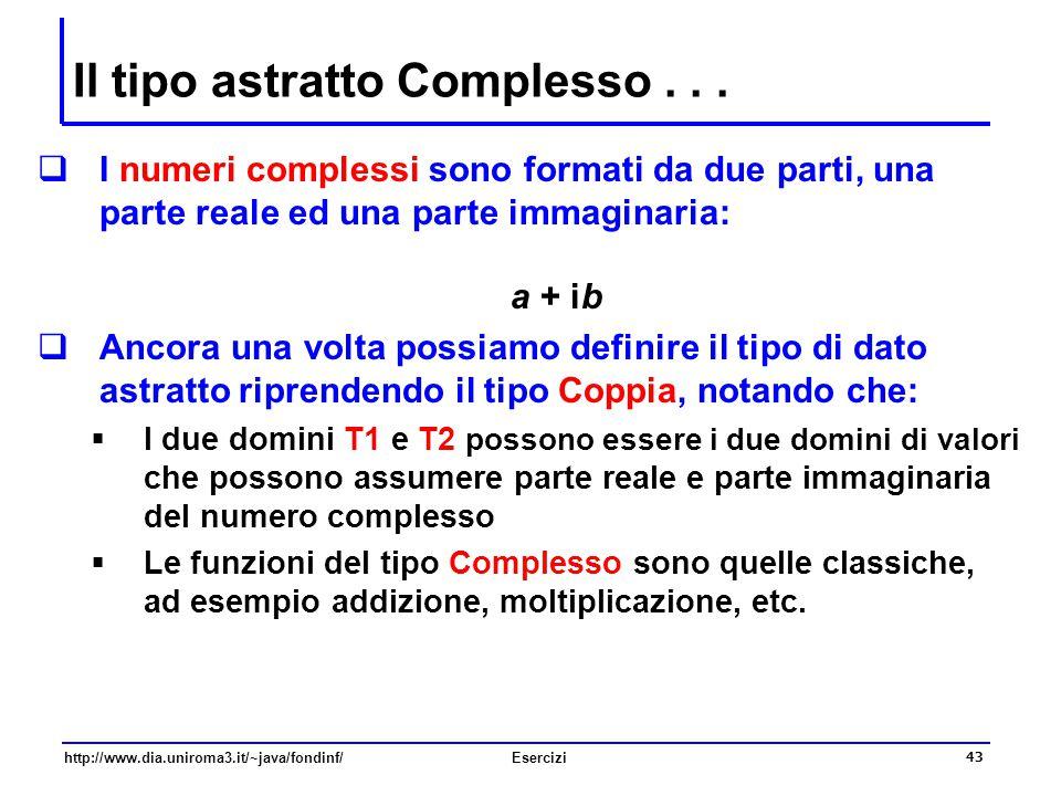 43 http://www.dia.uniroma3.it/~java/fondinf/Esercizi Il tipo astratto Complesso...  I numeri complessi sono formati da due parti, una parte reale ed