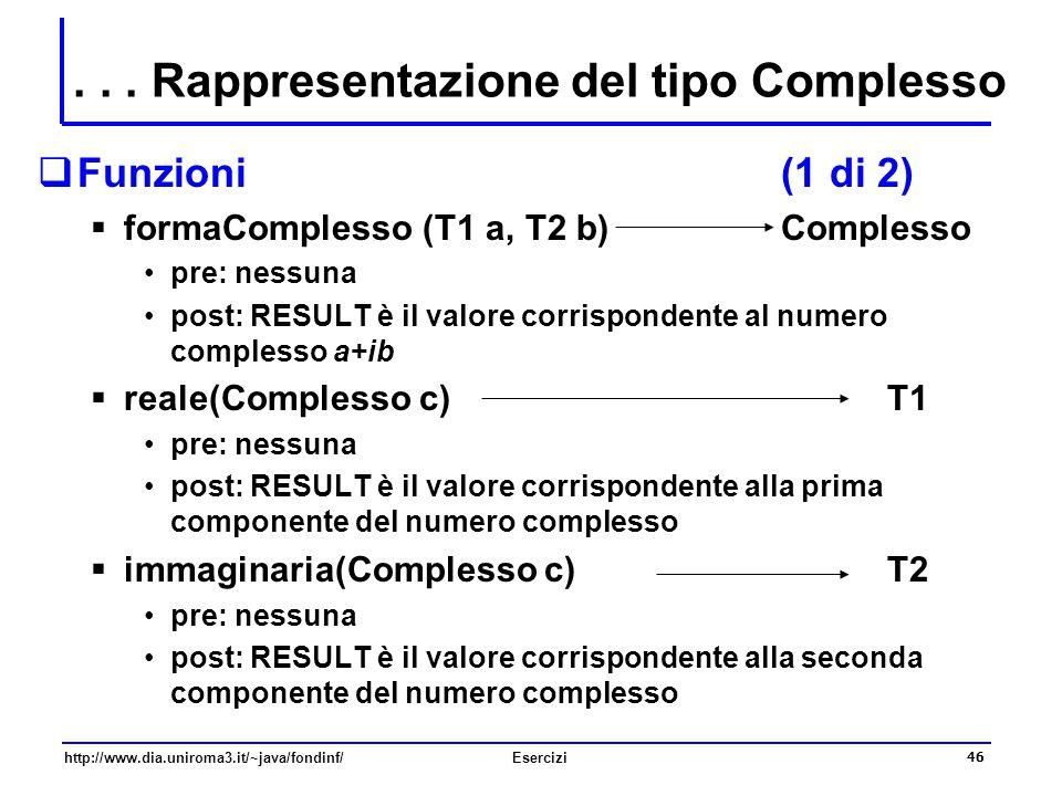 46 http://www.dia.uniroma3.it/~java/fondinf/Esercizi  Funzioni (1 di 2)  formaComplesso (T1 a, T2 b) Complesso pre: nessuna post: RESULT è il valore