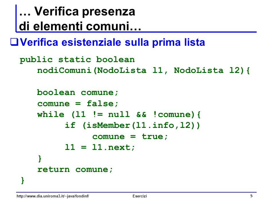 5 http://www.dia.uniroma3.it/~java/fondinf/Esercizi … Verifica presenza di elementi comuni…  Verifica esistenziale sulla prima lista public static bo