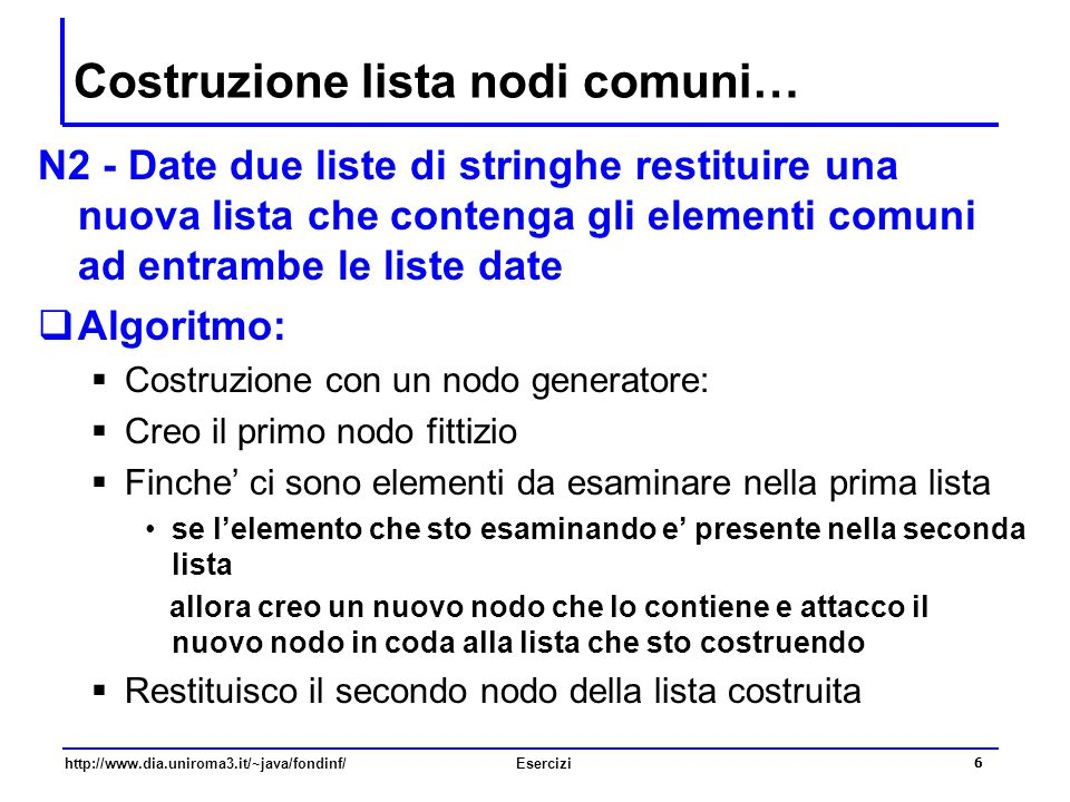6 http://www.dia.uniroma3.it/~java/fondinf/Esercizi Costruzione lista nodi comuni… N2 - Date due liste di stringhe restituire una nuova lista che cont