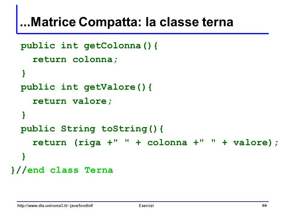 66 http://www.dia.uniroma3.it/~java/fondinf/Esercizi...Matrice Compatta: la classe terna public int getColonna(){ return colonna; } public int getValo
