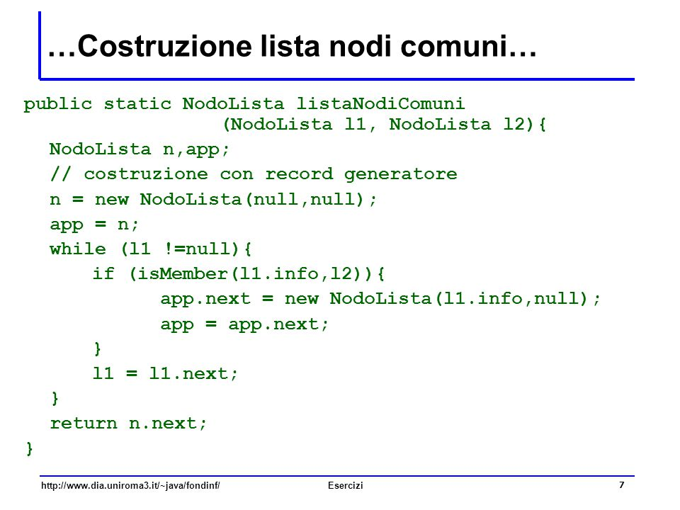 7 http://www.dia.uniroma3.it/~java/fondinf/Esercizi public static NodoLista listaNodiComuni (NodoLista l1, NodoLista l2){ NodoLista n,app; // costruzi
