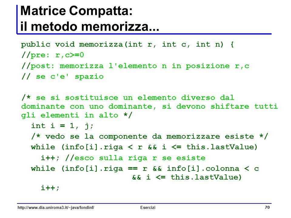 70 http://www.dia.uniroma3.it/~java/fondinf/Esercizi Matrice Compatta: il metodo memorizza... public void memorizza(int r, int c, int n) { //pre: r,c>