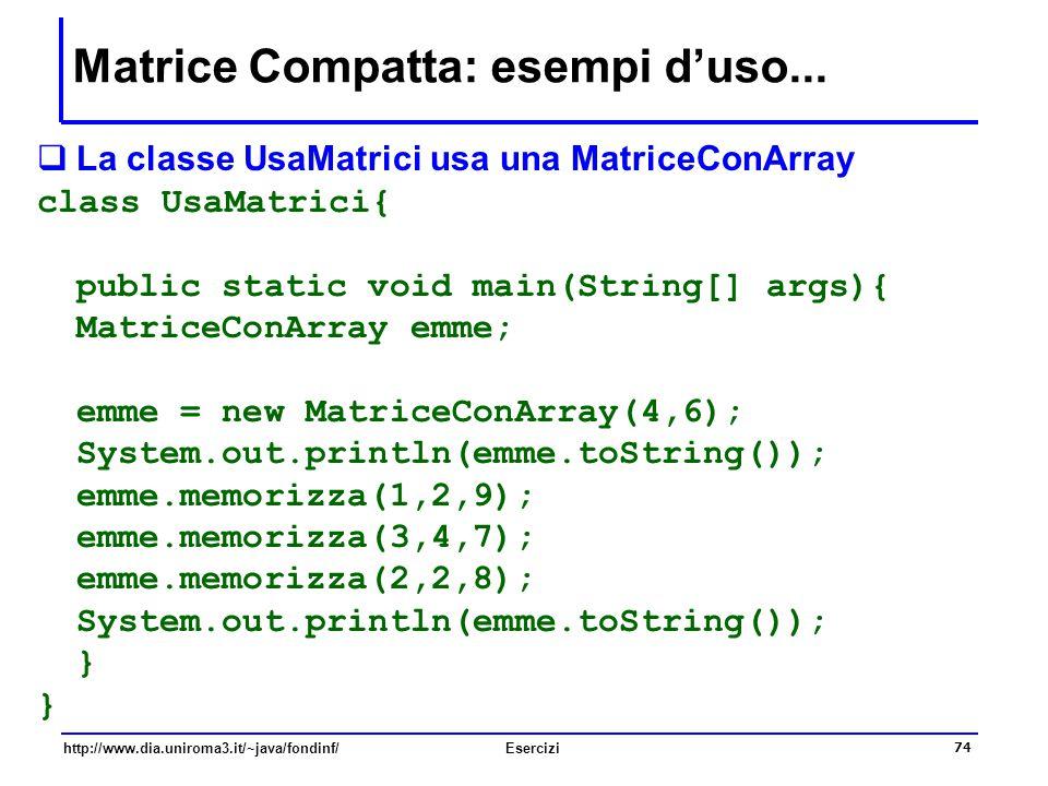 74 http://www.dia.uniroma3.it/~java/fondinf/Esercizi Matrice Compatta: esempi d'uso...  La classe UsaMatrici usa una MatriceConArray class UsaMatrici