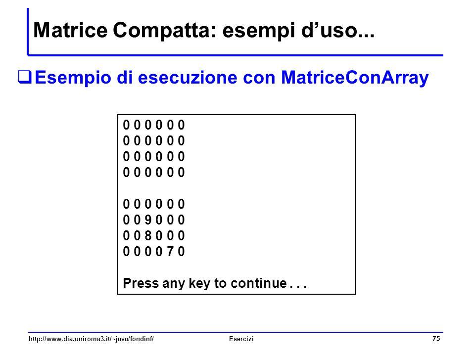 75 http://www.dia.uniroma3.it/~java/fondinf/Esercizi Matrice Compatta: esempi d'uso...  Esempio di esecuzione con MatriceConArray 0 0 0 0 0 9 0 0 0 0