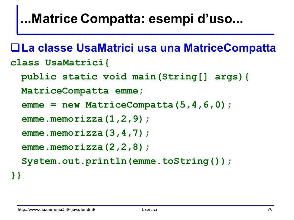 76 http://www.dia.uniroma3.it/~java/fondinf/Esercizi...Matrice Compatta: esempi d'uso...  La classe UsaMatrici usa una MatriceCompatta class UsaMatri