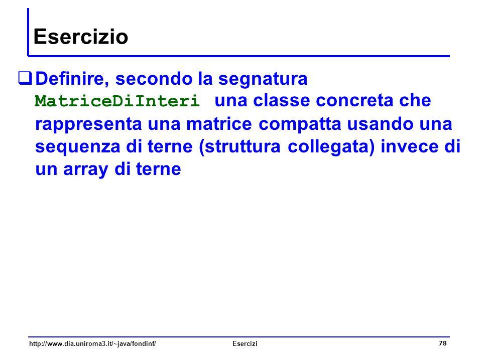 78 http://www.dia.uniroma3.it/~java/fondinf/Esercizi Esercizio  Definire, secondo la segnatura MatriceDiInteri una classe concreta che rappresenta un