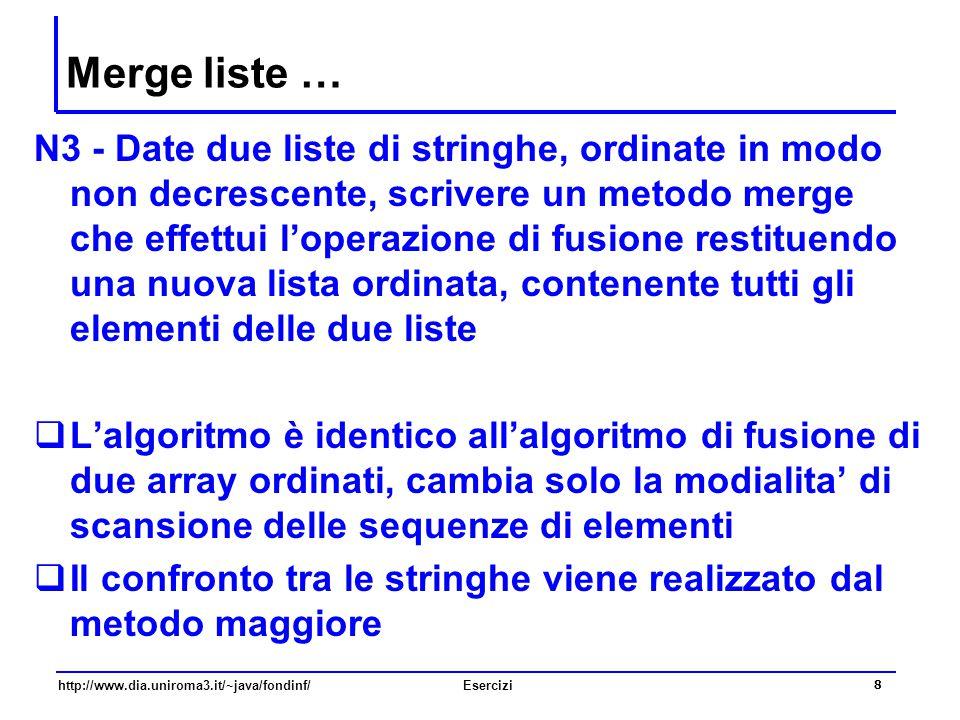 8 http://www.dia.uniroma3.it/~java/fondinf/Esercizi Merge liste … N3 - Date due liste di stringhe, ordinate in modo non decrescente, scrivere un metod