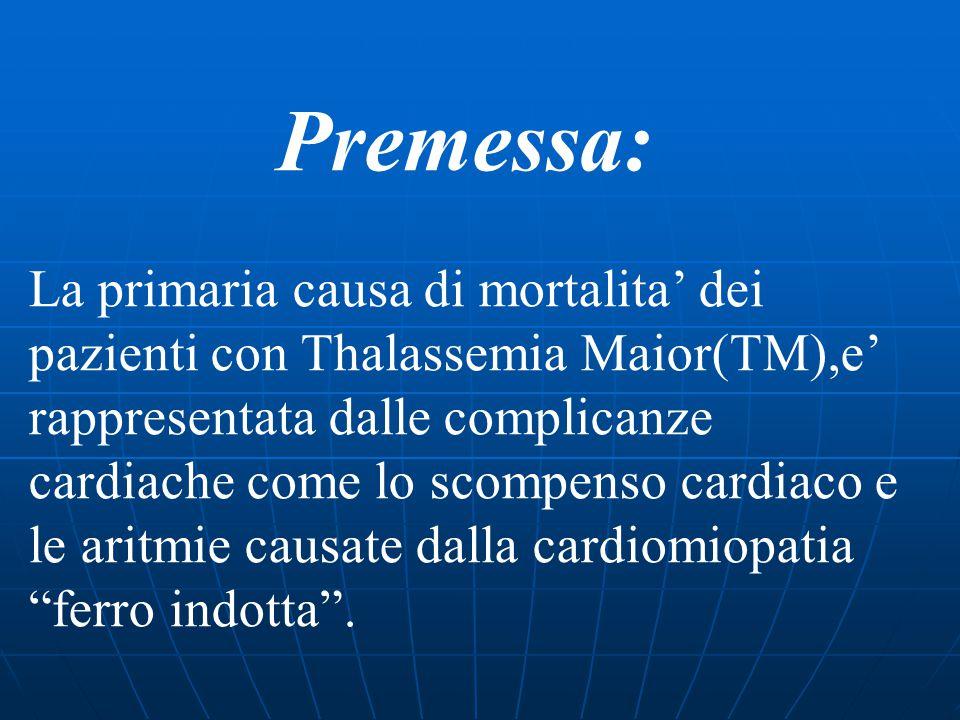 Premessa: La primaria causa di mortalita' dei pazienti con Thalassemia Maior(TM),e' rappresentata dalle complicanze cardiache come lo scompenso cardiaco e le aritmie causate dalla cardiomiopatia ferro indotta .