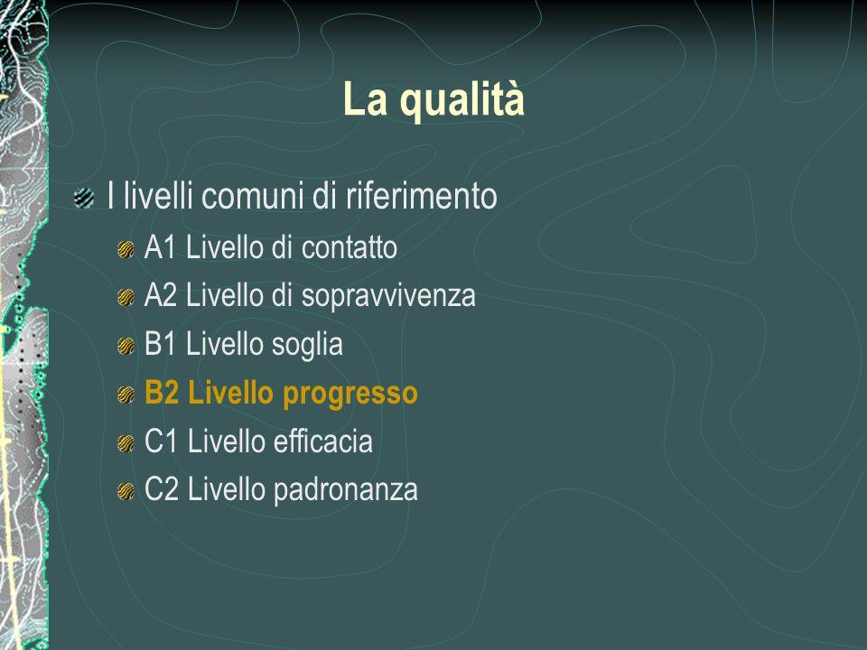 La qualità I livelli comuni di riferimento A1 Livello di contatto A2 Livello di sopravvivenza B1 Livello soglia B2 Livello progresso C1 Livello effica