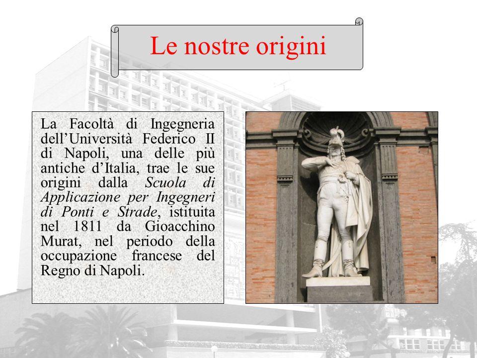 Le nostre origini La Facoltà di Ingegneria dell'Università Federico II di Napoli, una delle più antiche d'Italia, trae le sue origini dalla Scuola di