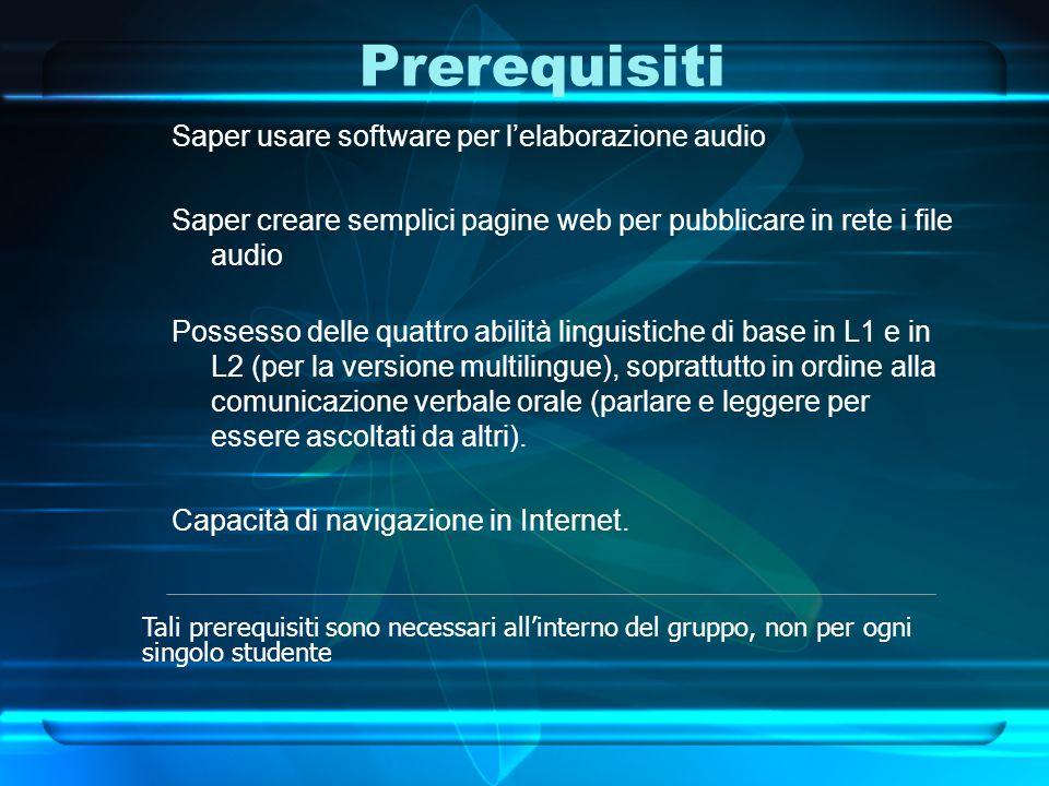 Prerequisiti Saper usare software per l'elaborazione audio Saper creare semplici pagine web per pubblicare in rete i file audio Possesso delle quattro abilità linguistiche di base in L1 e in L2 (per la versione multilingue), soprattutto in ordine alla comunicazione verbale orale (parlare e leggere per essere ascoltati da altri).