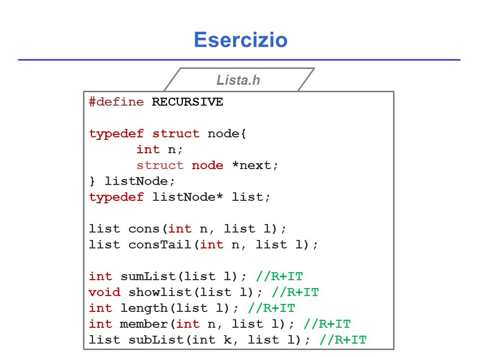 Esercizio Lista.h #define RECURSIVE typedef struct node{ int n; struct node *next; } listNode; typedef listNode* list; list cons(int n, list l); list consTail(int n, list l); int sumList(list l); //R+IT void showlist(list l); //R+IT int length(list l); //R+IT int member(int n, list l); //R+IT list subList(int k, list l); //R+IT