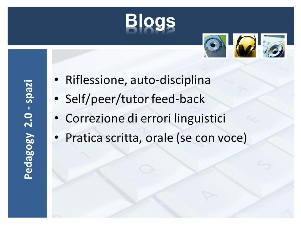 Riflessione, auto-disciplina Self/peer/tutor feed-back Correzione di errori linguistici Pratica scritta, orale (se con voce) Pedagogy 2.0 - spazi