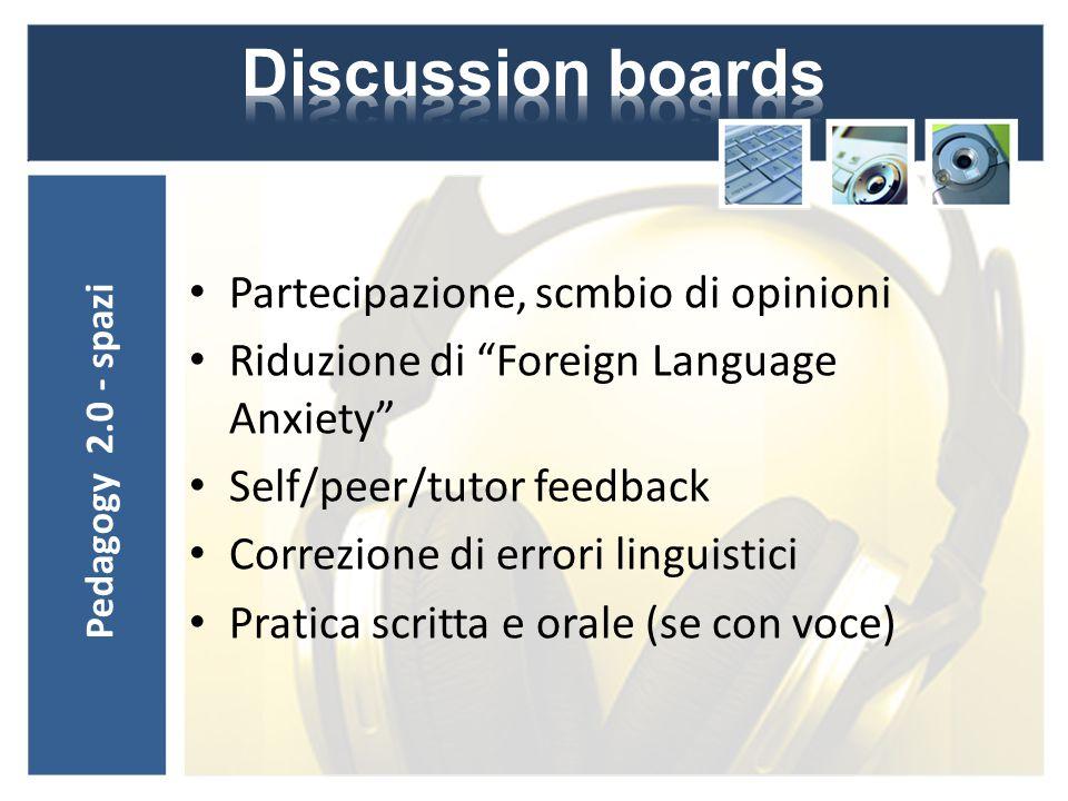 Partecipazione, scmbio di opinioni Riduzione di Foreign Language Anxiety Self/peer/tutor feedback Correzione di errori linguistici Pratica scritta e orale (se con voce) Pedagogy 2.0 - spazi