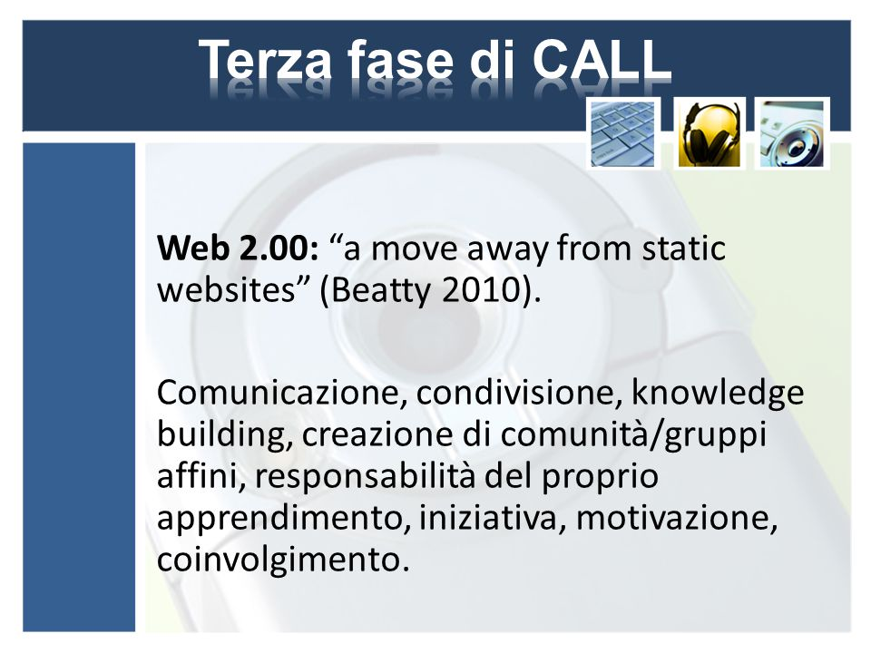 "Web 2.00: ""a move away from static websites"" (Beatty 2010). Comunicazione, condivisione, knowledge building, creazione di comunità/gruppi affini, resp"