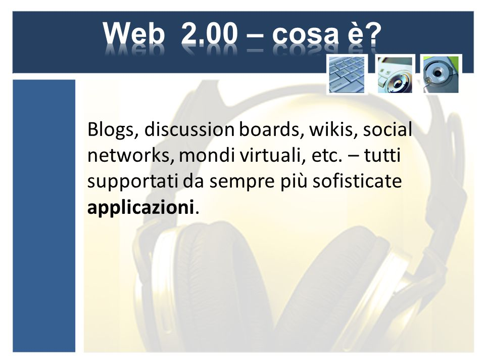 Blogs, discussion boards, wikis, social networks, mondi virtuali, etc. – tutti supportati da sempre più sofisticate applicazioni.