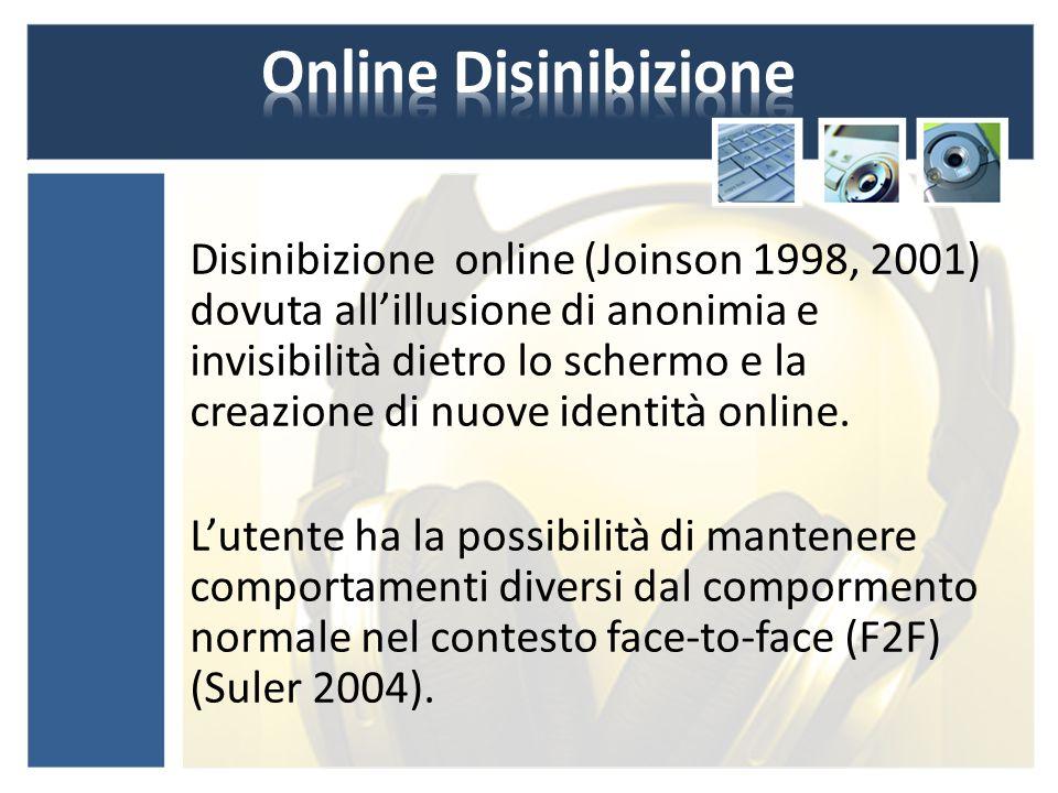 Disinibizione online (Joinson 1998, 2001) dovuta all'illusione di anonimia e invisibilità dietro lo schermo e la creazione di nuove identità online.