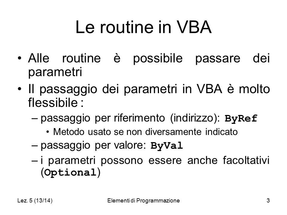 Lez. 5 (13/14)Elementi di Programmazione3 Le routine in VBA Alle routine è possibile passare dei parametri Il passaggio dei parametri in VBA è molto f