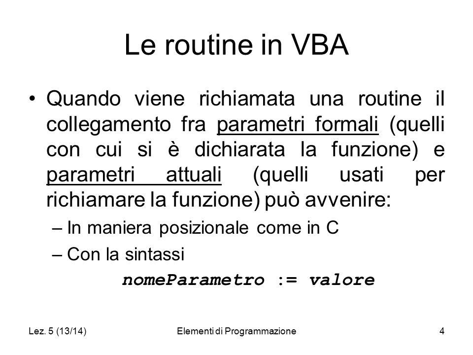 Lez. 5 (13/14)Elementi di Programmazione4 Le routine in VBA Quando viene richiamata una routine il collegamento fra parametri formali (quelli con cui