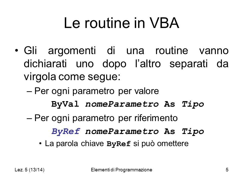 Lez. 5 (13/14)Elementi di Programmazione5 Le routine in VBA Gli argomenti di una routine vanno dichiarati uno dopo l'altro separati da virgola come se