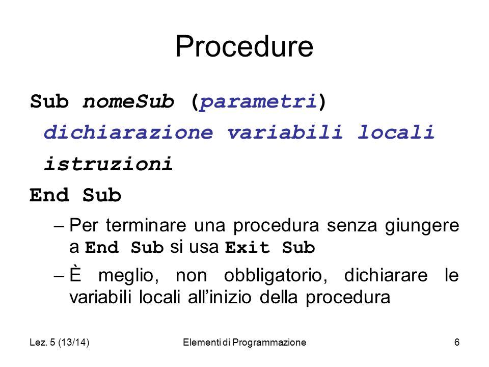 Lez. 5 (13/14)Elementi di Programmazione6 Procedure Sub nomeSub (parametri) dichiarazione variabili locali istruzioni End Sub –Per terminare una proce