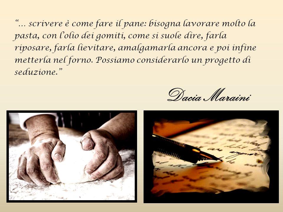 … scrivere è come fare il pane: bisogna lavorare molto la pasta, con l'olio dei gomiti, come si suole dire, farla riposare, farla lievitare, amalgamarla ancora e poi infine metterla nel forno.