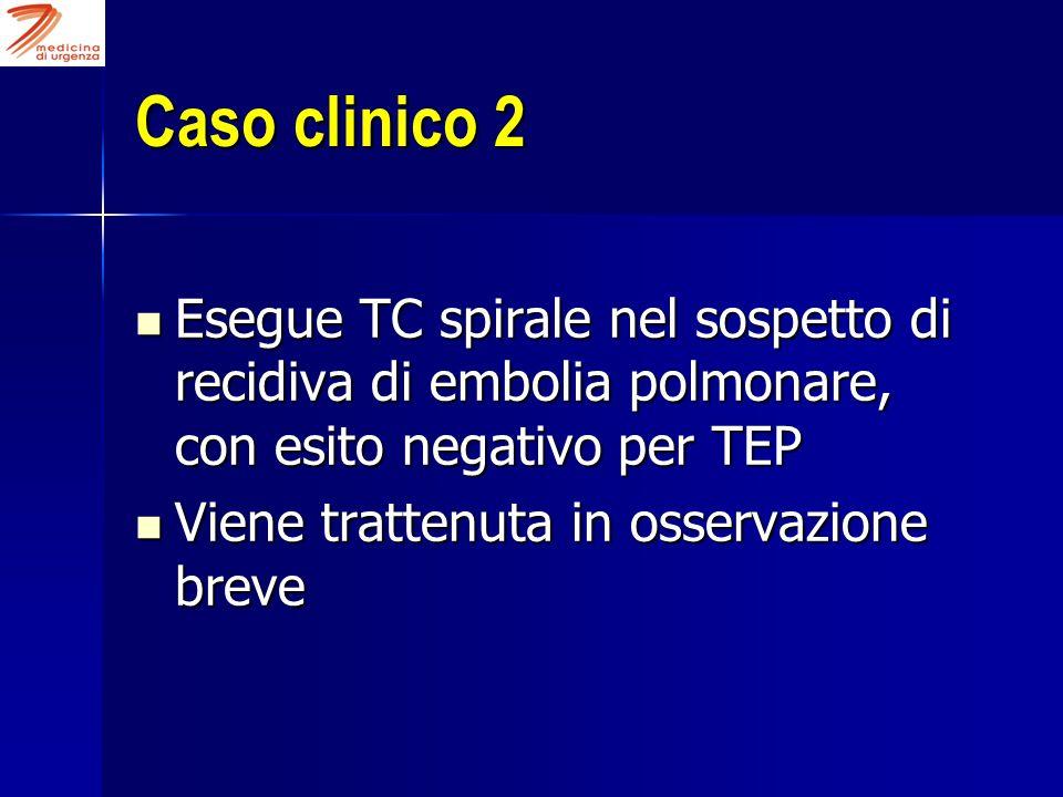 Caso clinico 2 Esegue TC spirale nel sospetto di recidiva di embolia polmonare, con esito negativo per TEP Esegue TC spirale nel sospetto di recidiva di embolia polmonare, con esito negativo per TEP Viene trattenuta in osservazione breve Viene trattenuta in osservazione breve