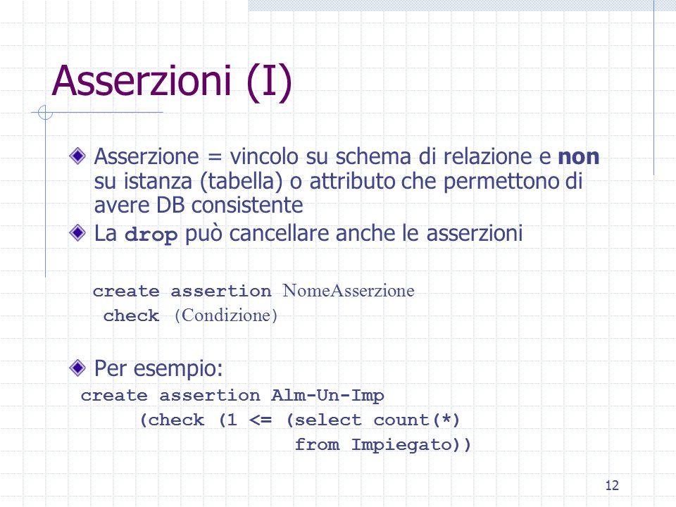 12 Asserzioni (I) Asserzione = vincolo su schema di relazione e non su istanza (tabella) o attributo che permettono di avere DB consistente La drop può cancellare anche le asserzioni create assertion NomeAsserzione check ( Condizione ) Per esempio: create assertion Alm-Un-Imp (check (1 <= (select count(*) from Impiegato))