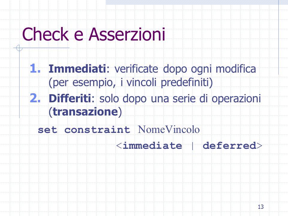 13 Check e Asserzioni 1. Immediati: verificate dopo ogni modifica (per esempio, i vincoli predefiniti) 2. Differiti: solo dopo una serie di operazioni